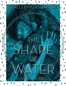 The cover of the novel, The Shape of Water, showing a close up of a woman and a fish man embracing what appears to be under water.